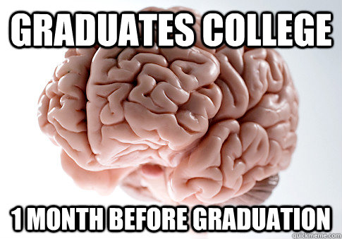 graduates college 1 month before graduation - Scumbag Brain