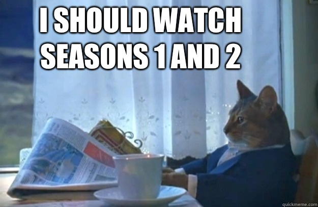 I should watch seasons 1 and 2 - Sophisticated Cat