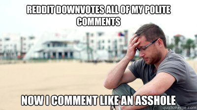 reddit downvotes all of my polite comments now i comment lik - Reddit World problems