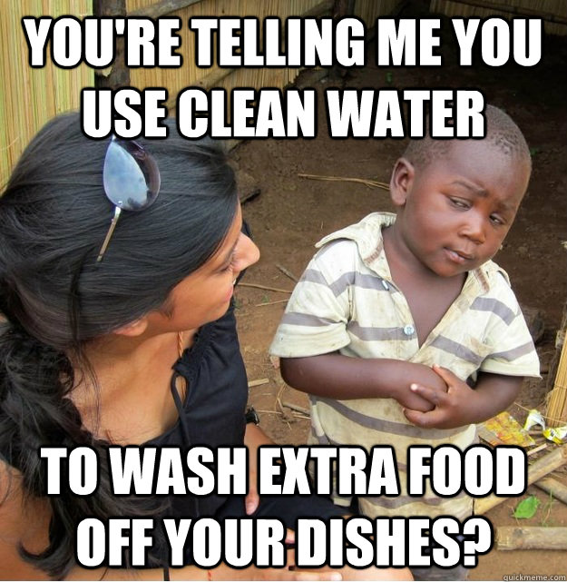 youre telling me you use clean water to wash extra food off - Skeptical Third World Kid