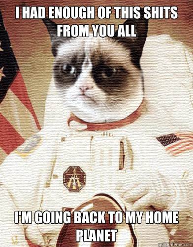 i had enough of this shits from you all im going back to my - Grumpy cat had enough