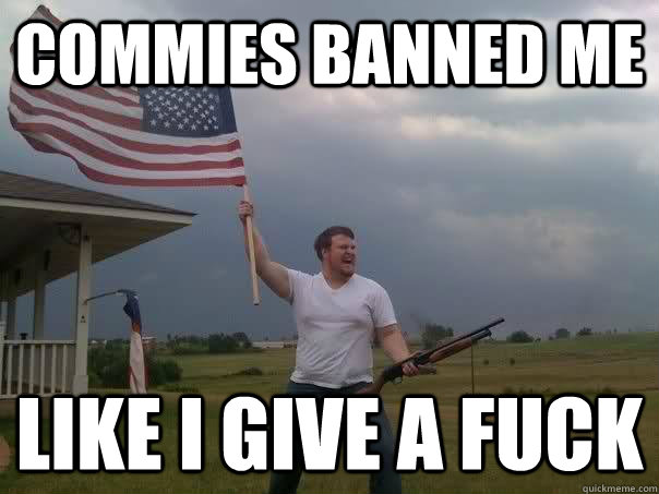 commies banned me like i give a fuck  - Overly Patriotic American