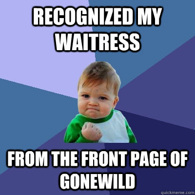 recognized my waitress from the front page of gonewild - Success Kid