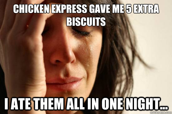 chicken express gave me 5 extra biscuits i ate them all in o - First World Problems