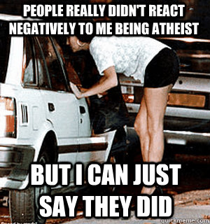 people really didnt react negatively to me being atheist bu - Karma Whore