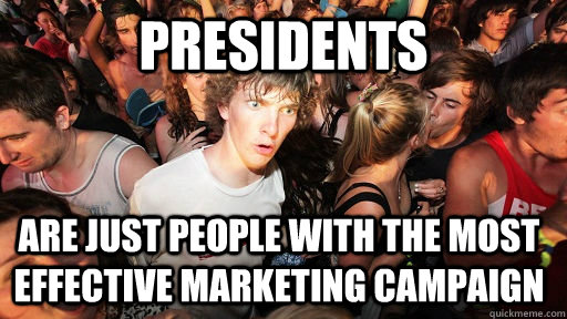 presidents are just people with the most effective marketing - Sudden Clarity Clarence