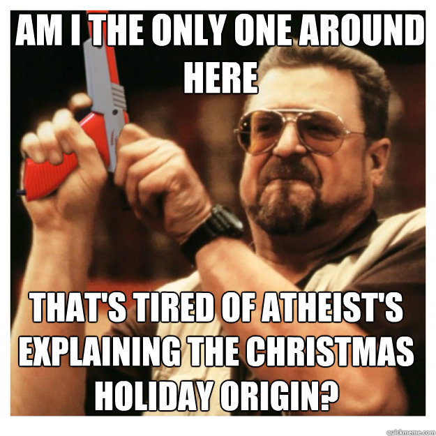 am i the only one around here thats tired of atheists expl - John Goodman