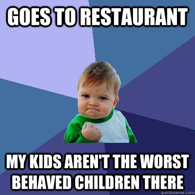goes to restaurant my kids arent the worst behaved children - Success Kid