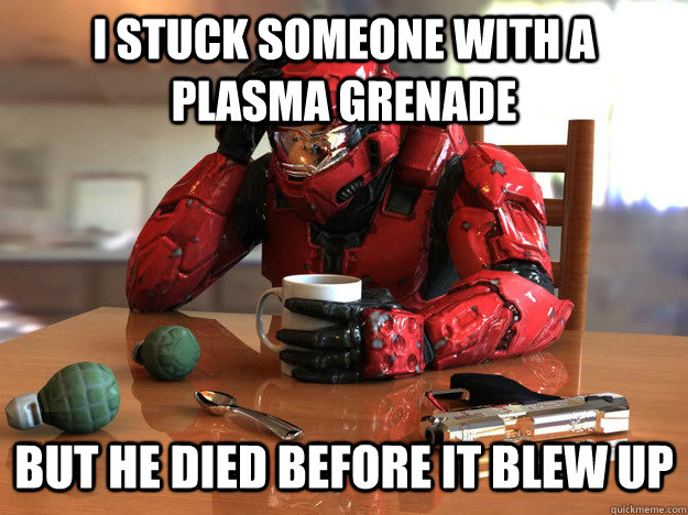 i stuck someone with a plasma grenade but he died before it  - First World Halo Problems