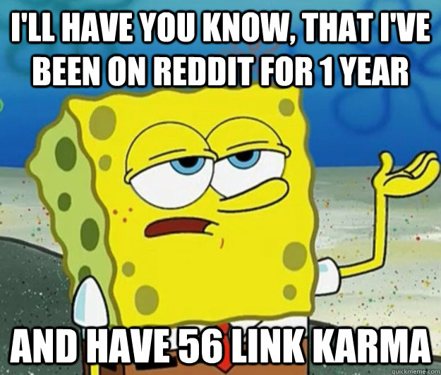 ill have you know that ive been on reddit for 1 year and  - Tough Spongebob