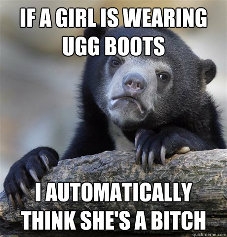 if a girl is wearing ugg boots i automatically think shes a - Confession Bear