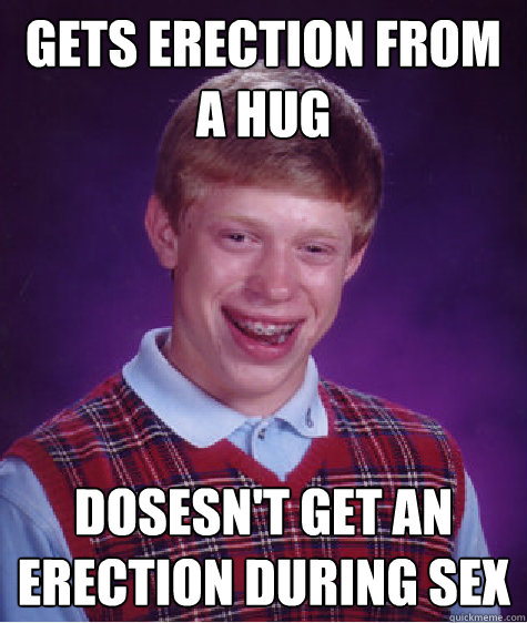 gets erection from a hug dosesnt get an erection during sex - Bad Luck Brian