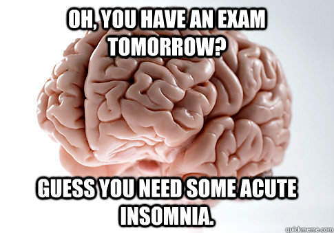 oh you have an exam tomorrow guess you need some acute ins - Scumbag Brain