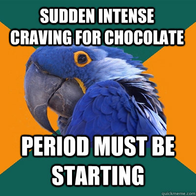 sudden intense craving for chocolate period must be starting - Paranoid Parrot