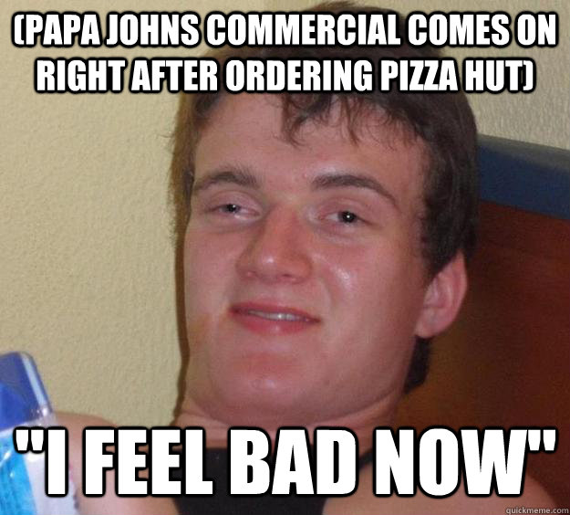 papa johns commercial comes on right after ordering pizza h - 10 Guy