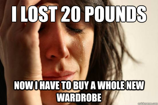 i lost 20 pounds now i have to buy a whole new wardrobe - First World Problems