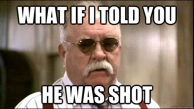 what if i told you he was shot - Diabeetus