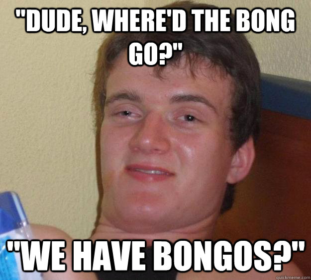 dude whered the bong go we have bongos - 10 Guy