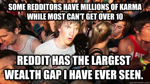some redditors have millions of karma while most cant get o - Sudden Clarity Clarence