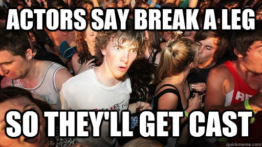 actors say break a leg so theyll get cast - Sudden Clarity Clarence