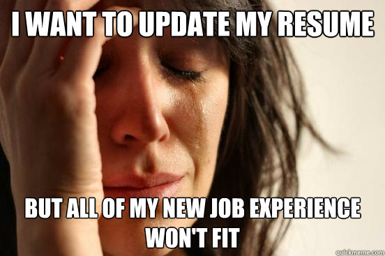 i want to update my resume but all of my new job experience  - First World Problems