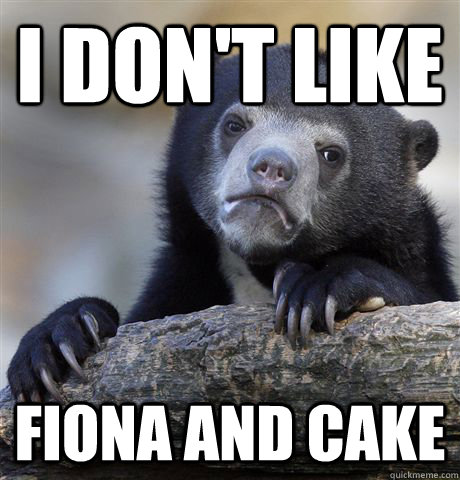i dont like fiona and cake - Confession Bear