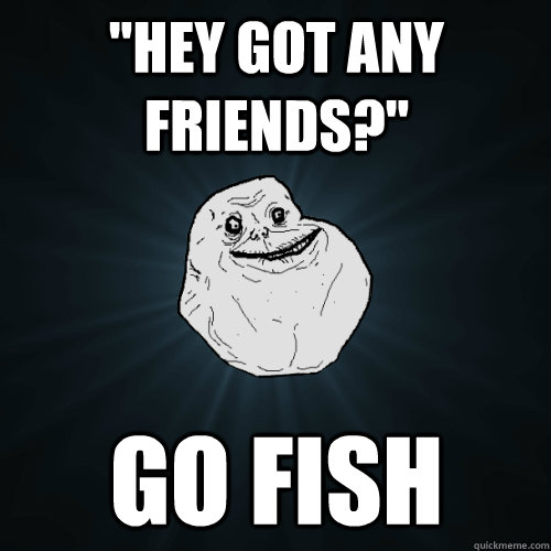 hey got any friends go fish - Forever Alone