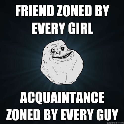 friend zoned by every girl acquaintance zoned by every guy - Forever Alone
