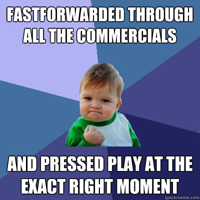 fastforwarded through all the commercials and pressed play a - Success Kid