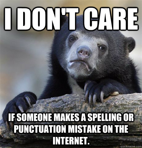 i dont care if someone makes a spelling or punctuation mist - Confession Bear