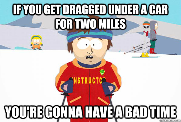 if you get dragged under a car for two miles youre gonna ha - Bad Time Ski Instructor