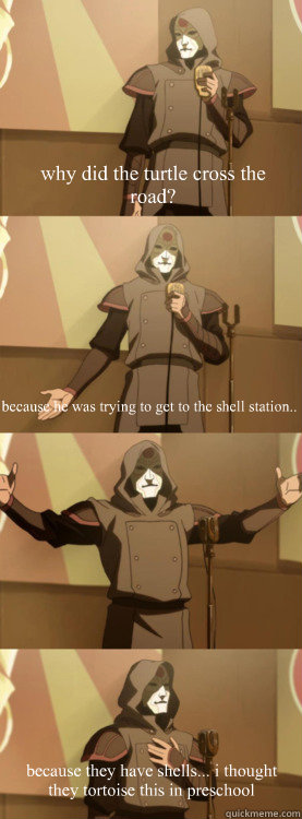 why did the turtle cross the road because he was trying to  - Bad Joke Amon Aang