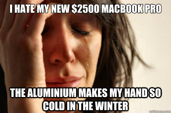 i hate my new 2500 macbook pro the aluminium makes my hand  - First World Problems