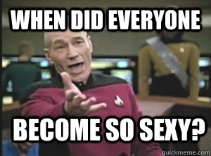 when did everyone become so sexy - Annoyed Picard