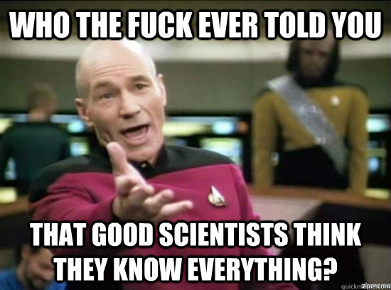 who the fuck ever told you that good scientists think they k - Annoyed Picard HD