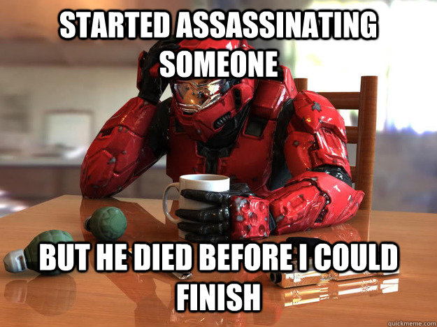 started assassinating someone but he died before i could fin - First World Halo Problems