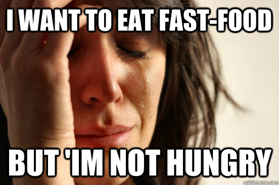 i want to eat fastfood but im not hungry - First World Problems