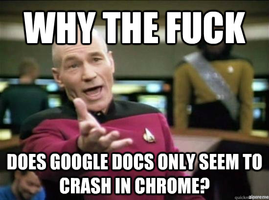 why the fuck does google docs only seem to crash in chrome - why the fuck picard