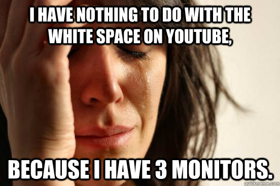 i have nothing to do with the white space on youtube becaus - First World Problems