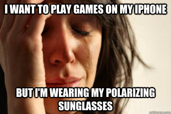 i want to play games on my iphone but im wearing my polariz - First World Problems