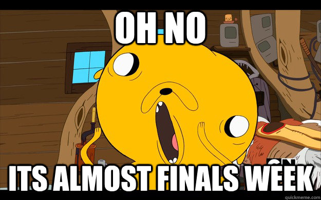 oh no its almost finals week - 