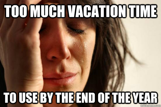 too much vacation time to use by the end of the year - First World Problems