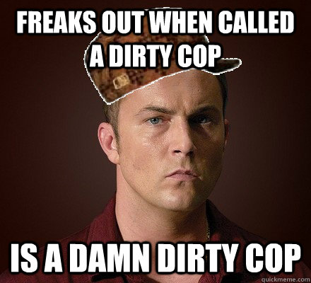 freaks out when called a dirty cop is a damn dirty cop -