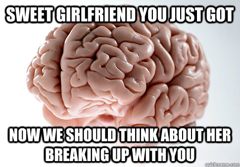 sweet girlfriend you just got now we should think about her  - Scumbag Brain