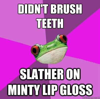 didnt brush teeth slather on minty lip gloss - Foul Bachelorette Frog