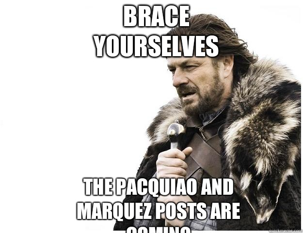 Brace yourselves The pacquiao and Marquez posts are coming - Imminent Ned