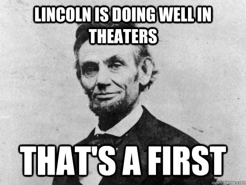 lincoln is doing well in theaters thats a first - Lincoln