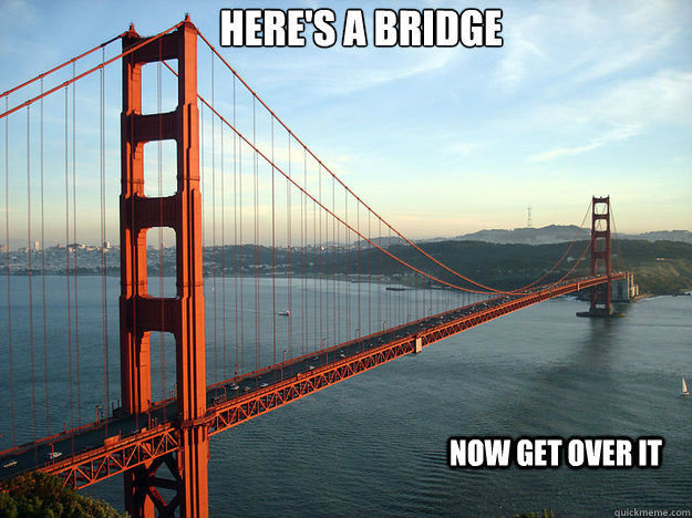 heres a bridge now get over it - Get over it