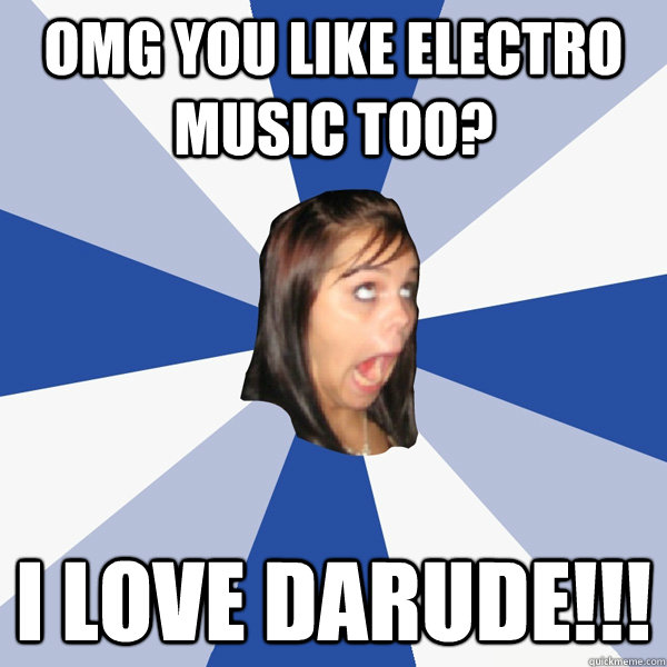 omg you like electro music too i love darude - Annoying Facebook Girl