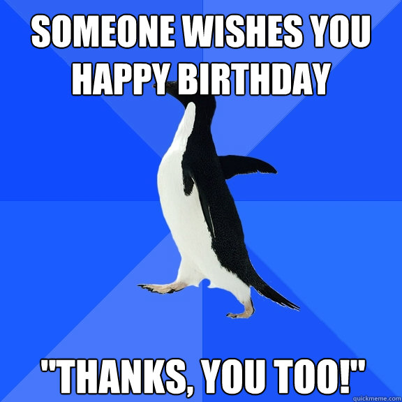 someone wishes you happy birthday thanks you too - Socially Awkward Penguin